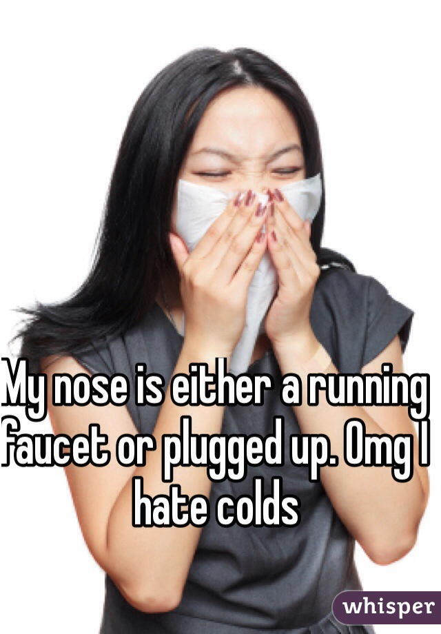 My nose is either a running faucet or plugged up. Omg I hate colds