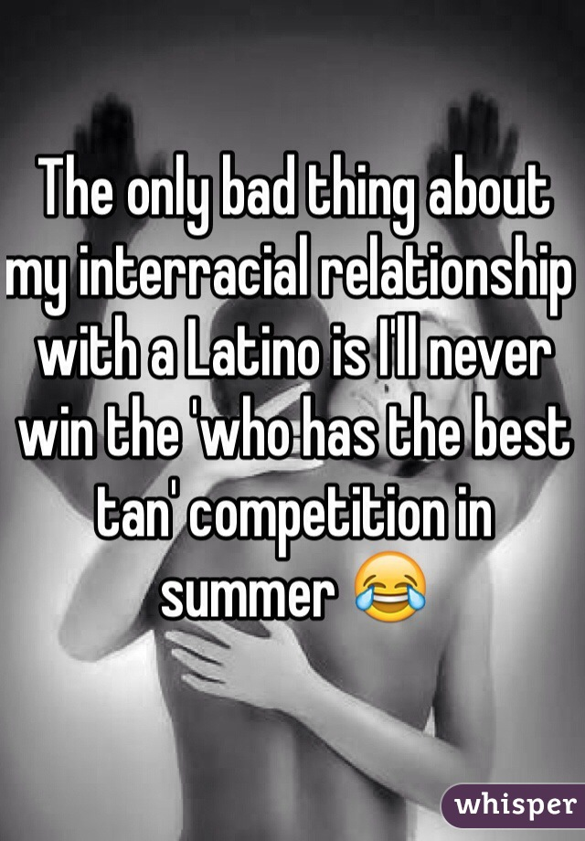 The only bad thing about my interracial relationship with a Latino is I'll never win the 'who has the best tan' competition in summer 😂