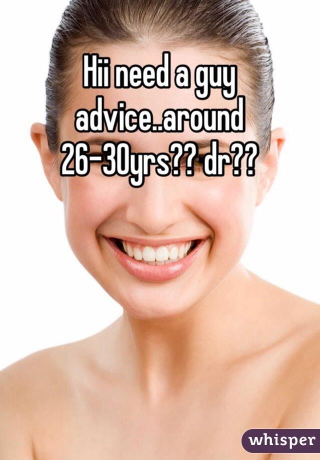 Hii need a guy advice..around 26-30yrs?? dr??