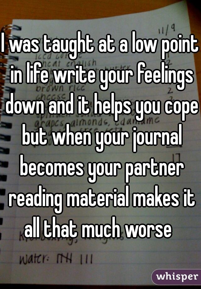 I was taught at a low point in life write your feelings down and it helps you cope but when your journal becomes your partner reading material makes it all that much worse