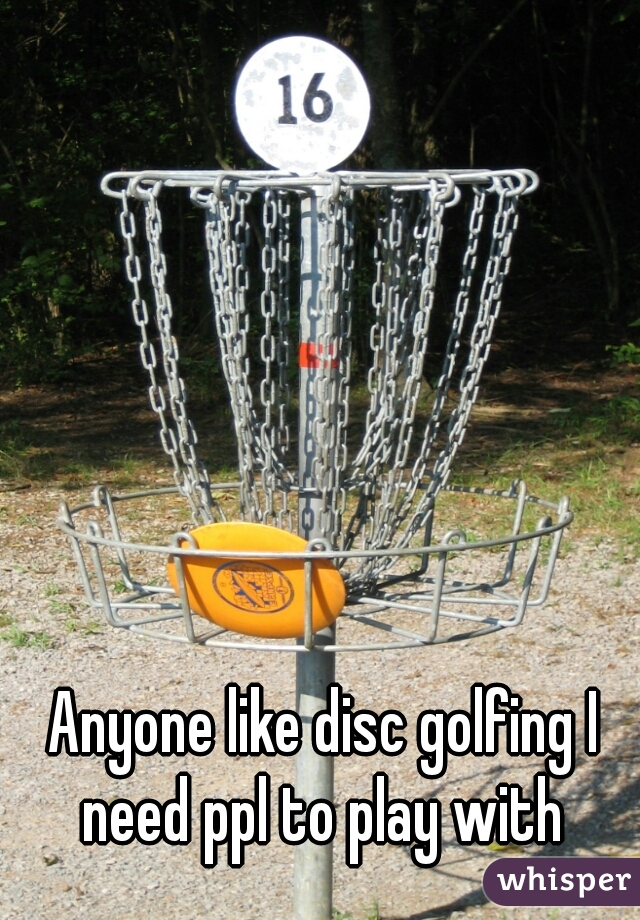 Anyone like disc golfing I need ppl to play with