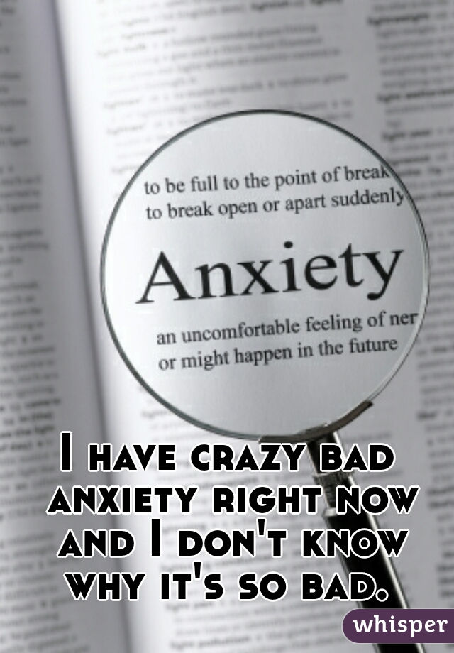 I have crazy bad anxiety right now and I don't know why it's so bad.