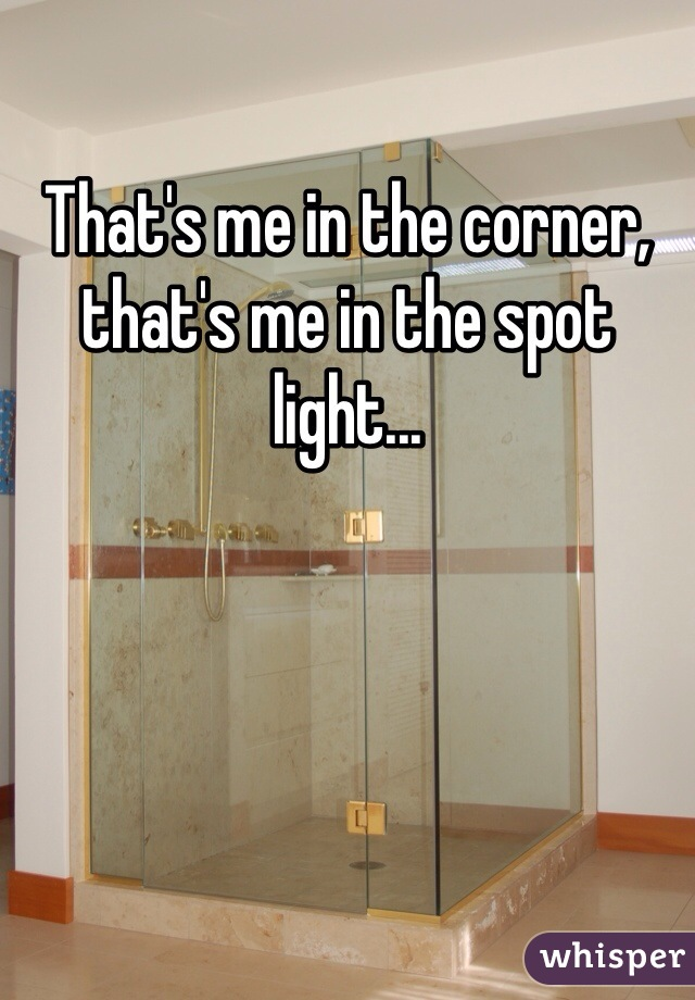 That's me in the corner, that's me in the spot light...