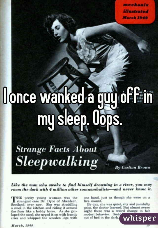 I once wanked a guy off in my sleep. Oops.