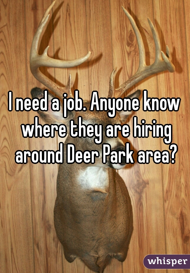 I need a job. Anyone know where they are hiring around Deer Park area?
