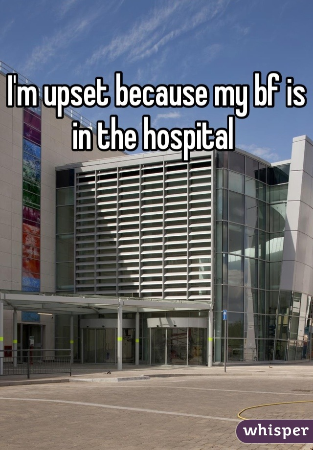 I'm upset because my bf is in the hospital