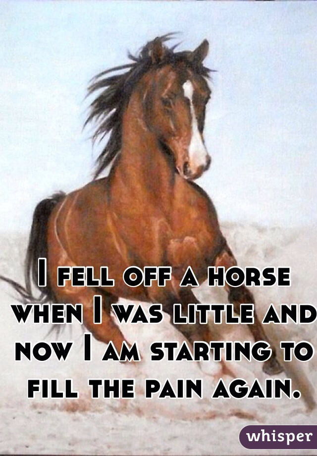 I fell off a horse when I was little and now I am starting to fill the pain again.