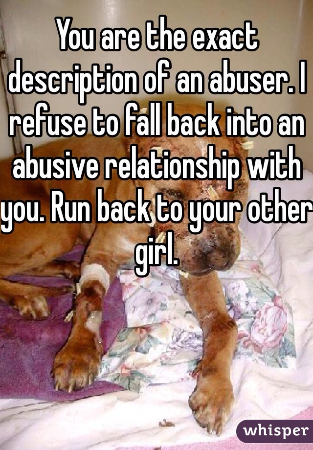 You are the exact description of an abuser. I refuse to fall back into an abusive relationship with you. Run back to your other girl.