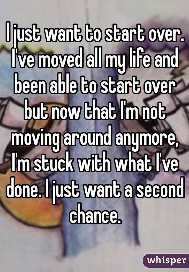 I just want to start over. I've moved all my life and been able to start over but now that I'm not moving around anymore, I'm stuck with what I've done. I just want a second chance.