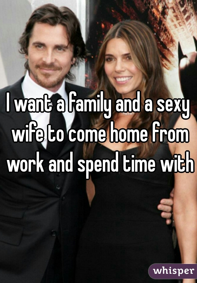 I want a family and a sexy wife to come home from work and spend time with