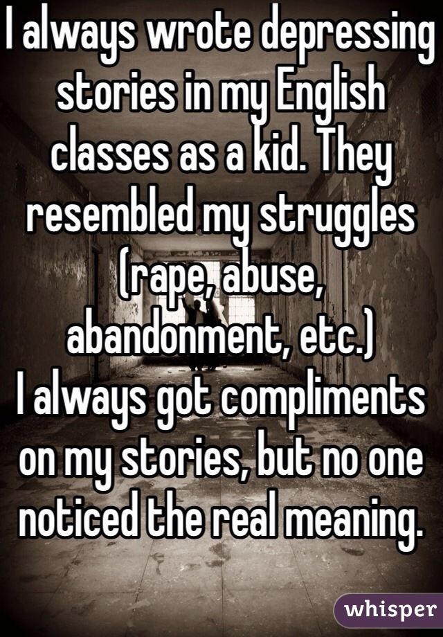 I always wrote depressing stories in my English classes as a kid. They resembled my struggles (rape, abuse, abandonment, etc.)  I always got compliments on my stories, but no one noticed the real meaning.