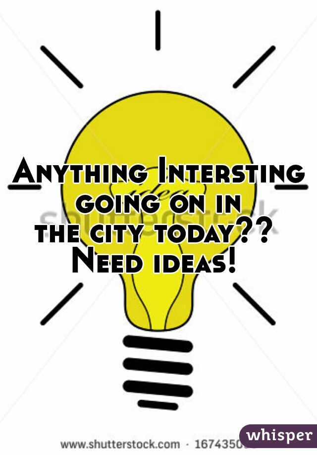 Anything Intersting going on in  the city today??  Need ideas!