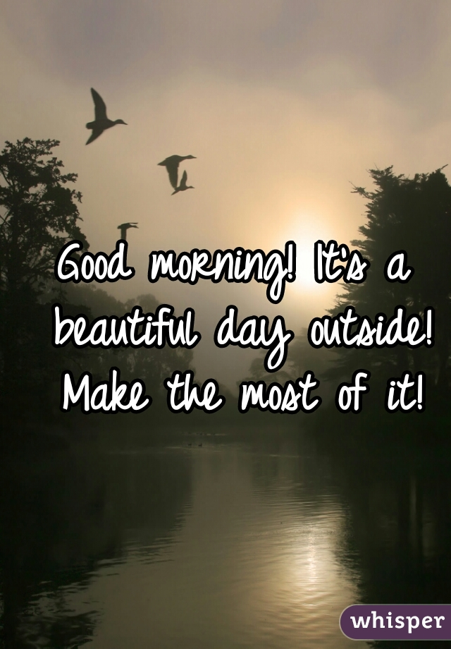 Good morning! It's a beautiful day outside! Make the most of it!