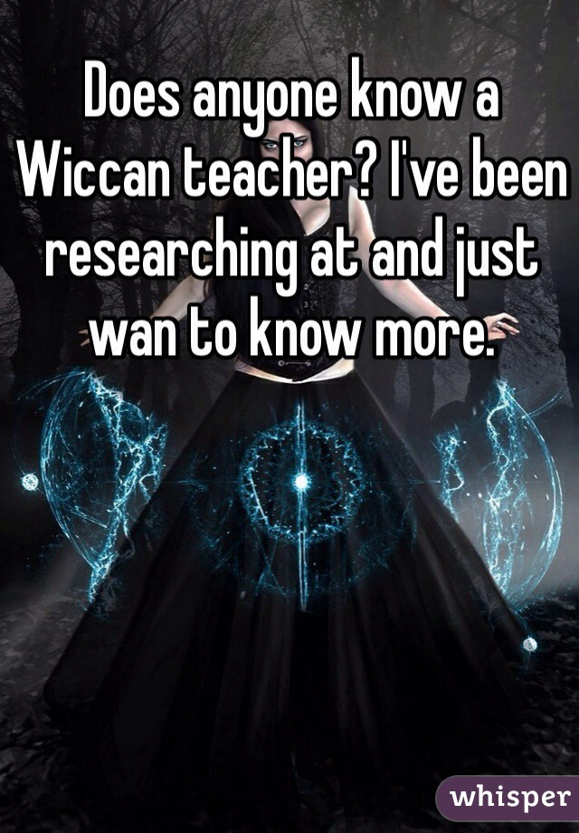Does anyone know a Wiccan teacher? I've been researching at and just wan to know more.
