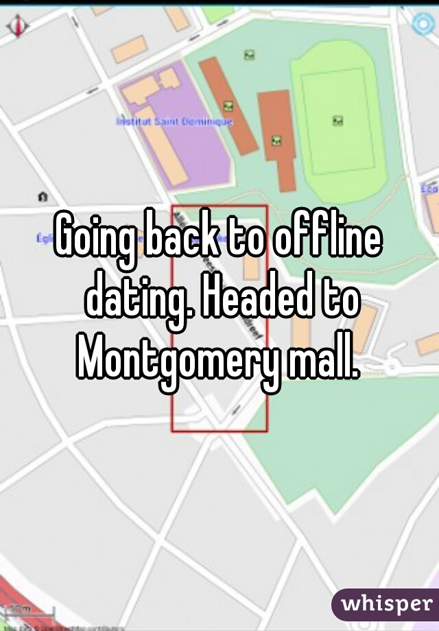 Going back to offline dating. Headed to Montgomery mall.