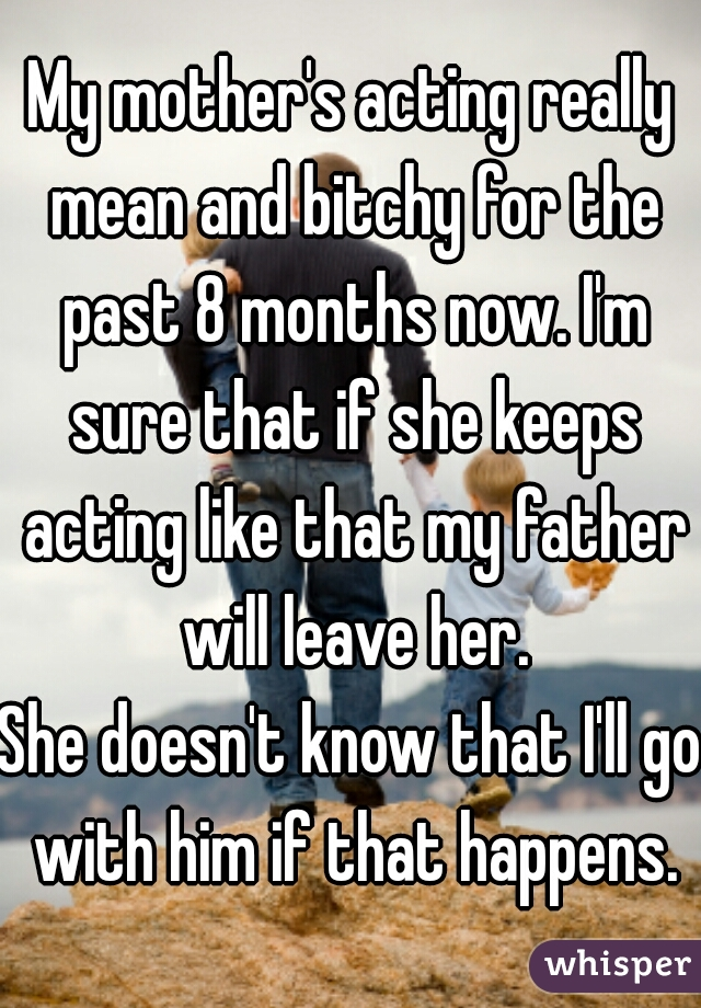 My mother's acting really mean and bitchy for the past 8 months now. I'm sure that if she keeps acting like that my father will leave her. She doesn't know that I'll go with him if that happens.