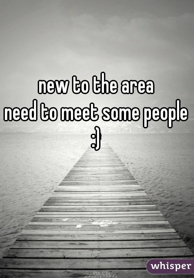 new to the area need to meet some people :)