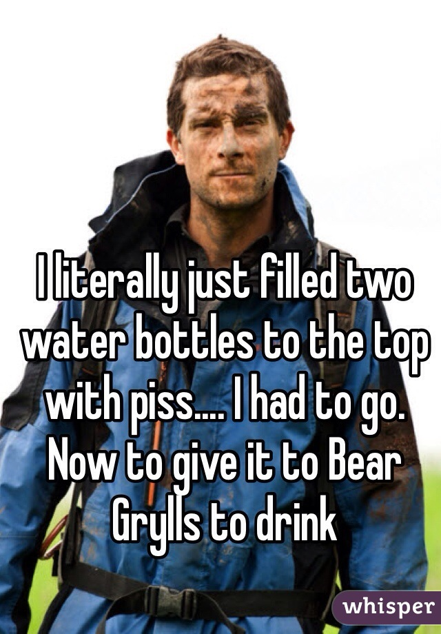 I literally just filled two water bottles to the top with piss.... I had to go. Now to give it to Bear Grylls to drink