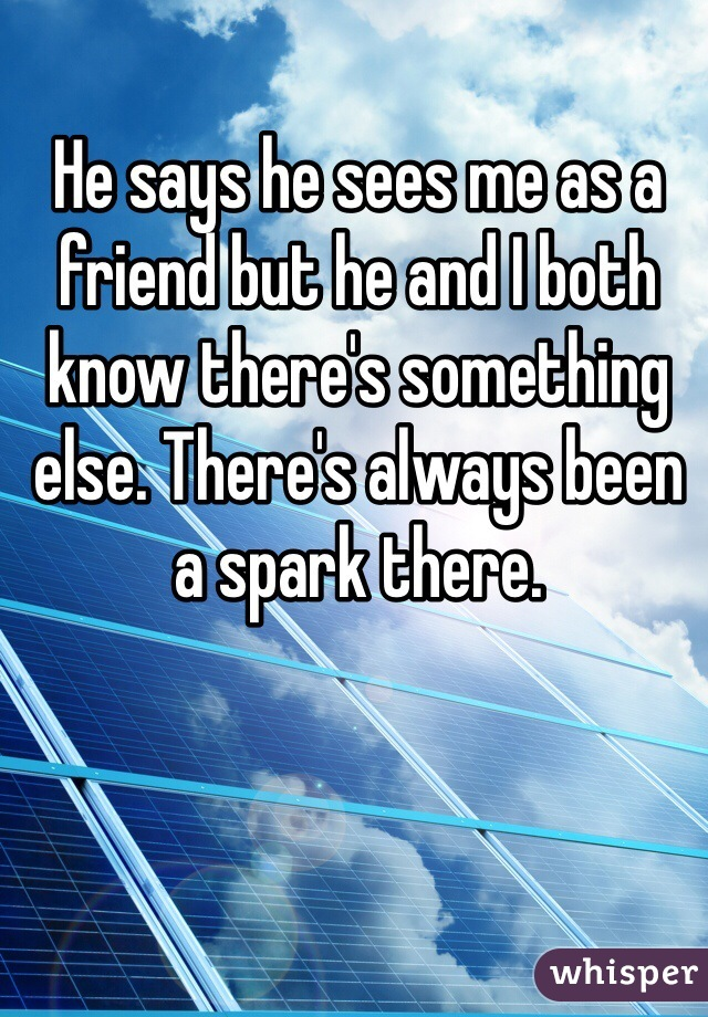 He says he sees me as a friend but he and I both know there's something else. There's always been a spark there.