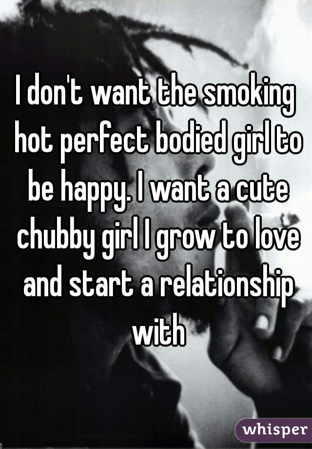 I don't want the smoking hot perfect bodied girl to be happy. I want a cute chubby girl I grow to love and start a relationship with