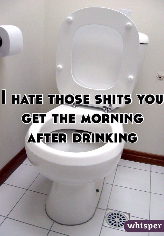 I hate those shits you get the morning after drinking