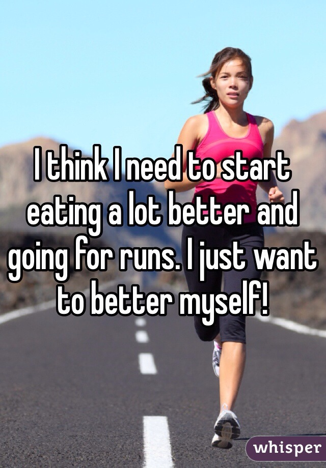 I think I need to start eating a lot better and  going for runs. I just want  to better myself!