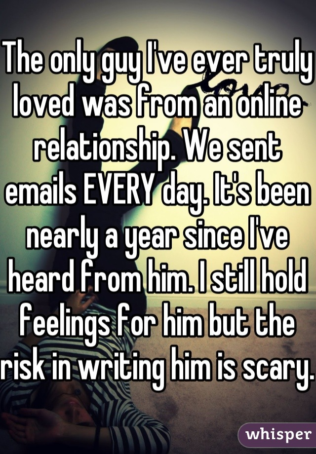 The only guy I've ever truly loved was from an online relationship. We sent emails EVERY day. It's been nearly a year since I've heard from him. I still hold feelings for him but the risk in writing him is scary.