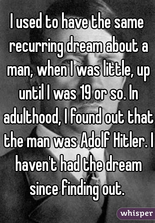 I used to have the same recurring dream about a man, when I was little, up until I was 19 or so. In adulthood, I found out that the man was Adolf Hitler. I haven't had the dream since finding out.