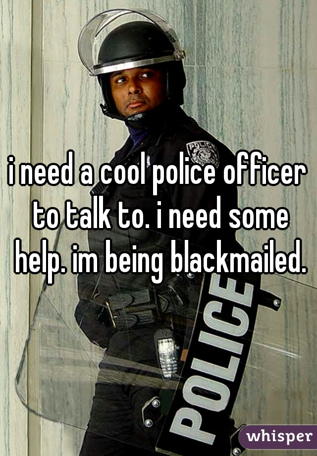 i need a cool police officer to talk to. i need some help. im being blackmailed.