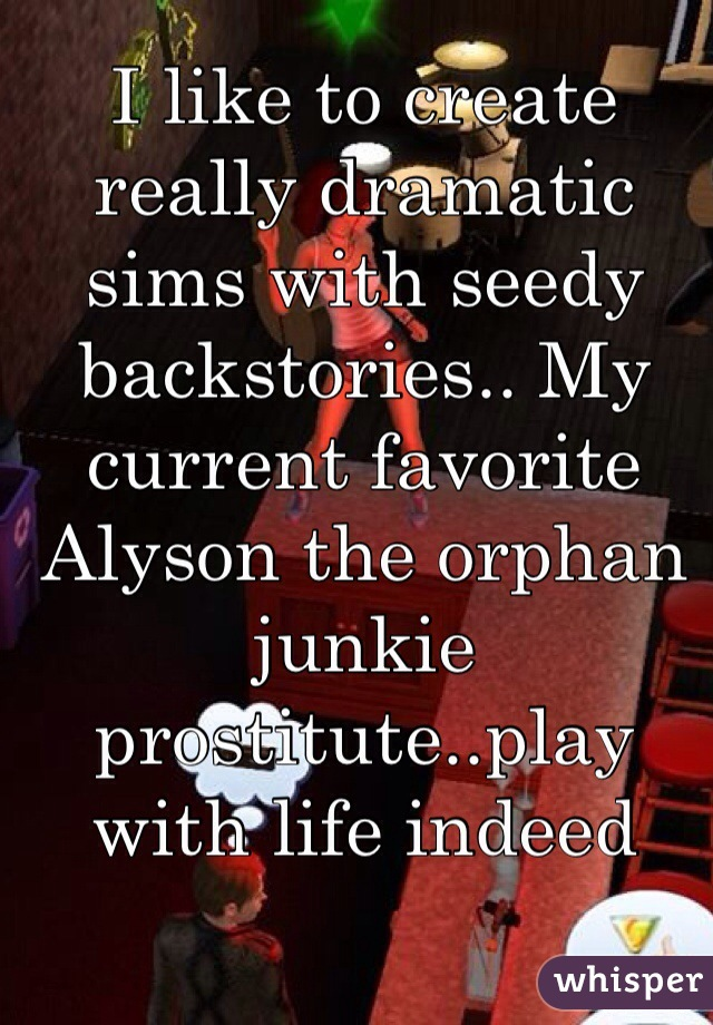 I like to create really dramatic sims with seedy backstories.. My current favorite Alyson the orphan junkie prostitute..play with life indeed