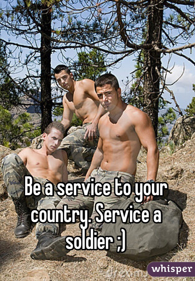 Be a service to your country. Service a soldier ;)