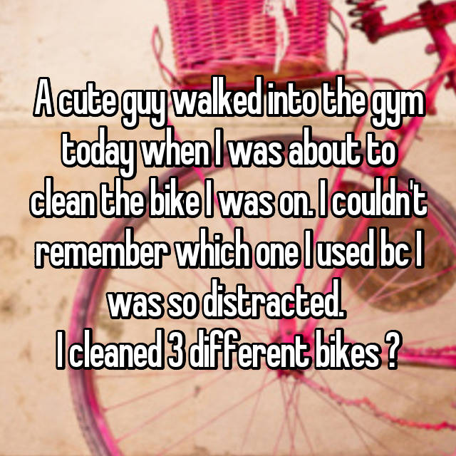 A cute guy walked into the gym today when I was about to clean the bike I was on. I couldn't remember which one I used bc I was so distracted.  I cleaned 3 different bikes 