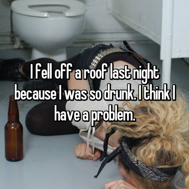 I fell off a roof last night because I was so drunk. I think I have a problem.