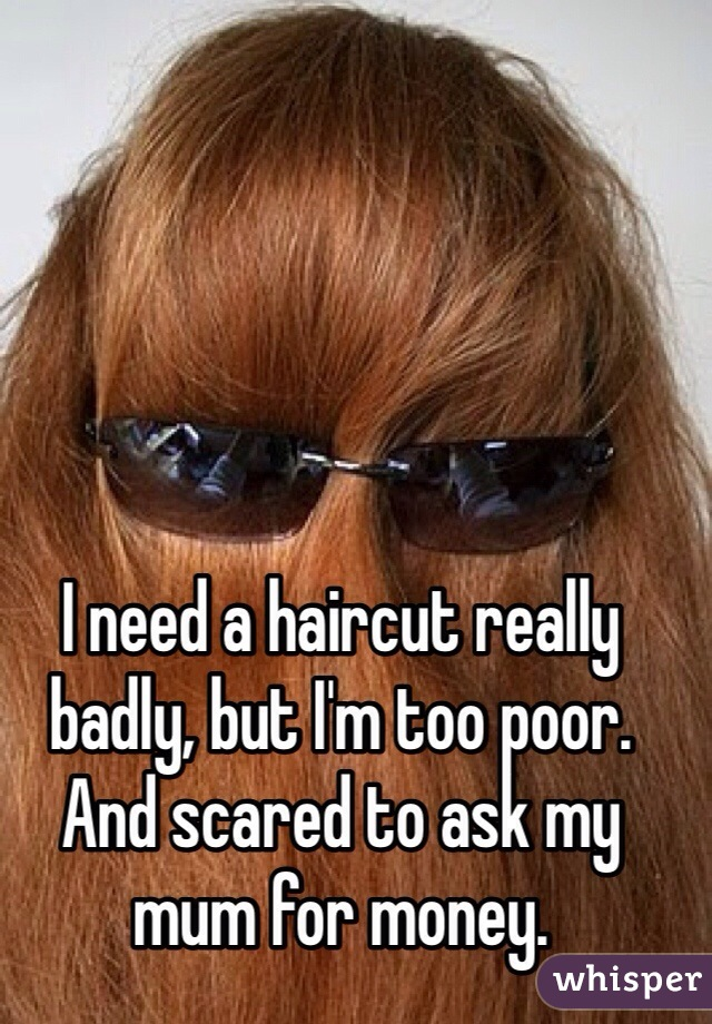 I Need A Haircut Really Badly But Im Too Poor And Scared To Ask My