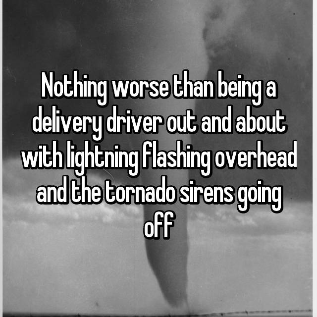 Nothing worse than being a delivery driver out and about with lightning flashing overhead and the tornado sirens going off
