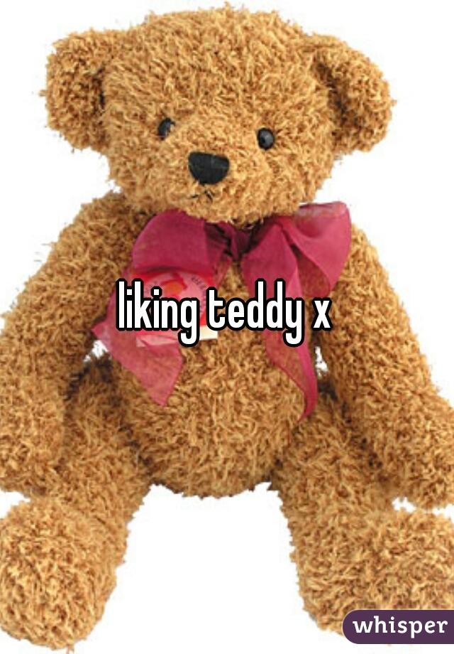 liking teddy x