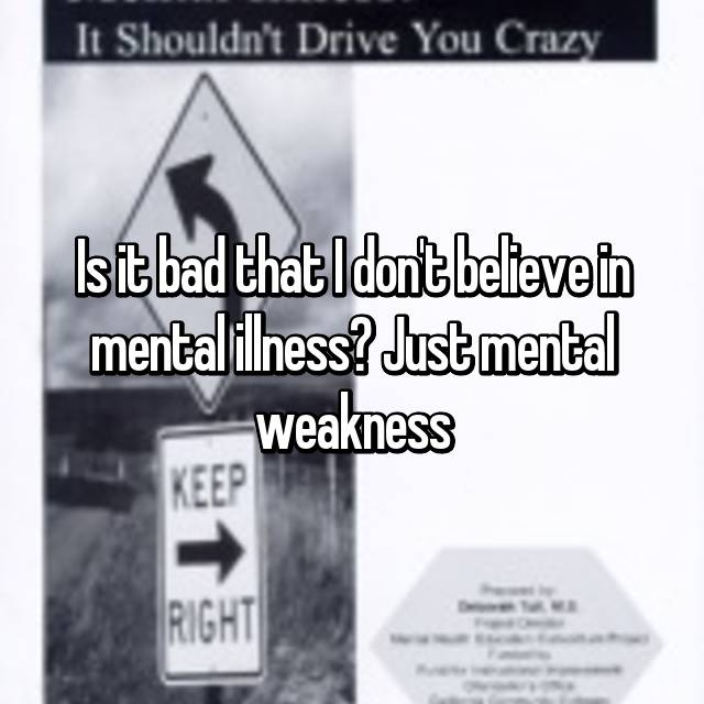 Is it bad that I don't believe in mental illness? Just mental weakness