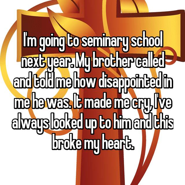 I'm going to seminary school next year. My brother called and told me how disappointed in me he was. It made me cry, I've always looked up to him and this broke my heart.