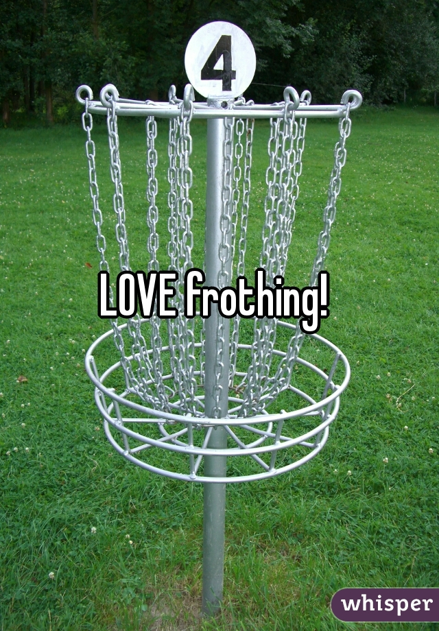 LOVE frothing!