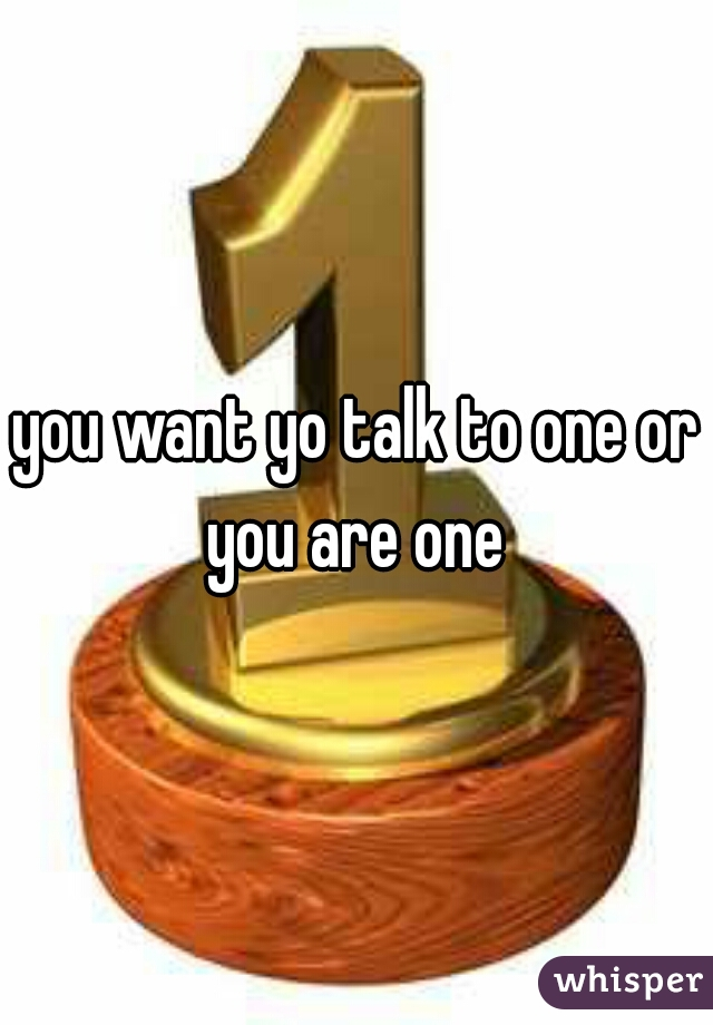 you want yo talk to one or you are one
