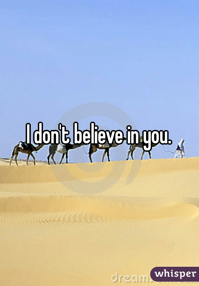I don't believe in you.