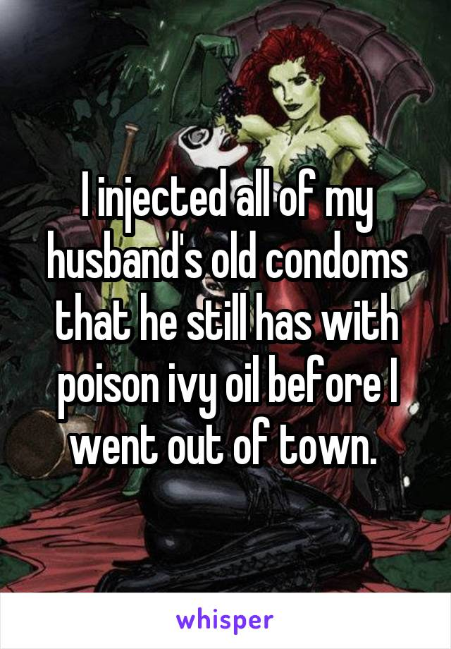 I injected all of my husband's old condoms that he still has with poison ivy oil before I went out of town.