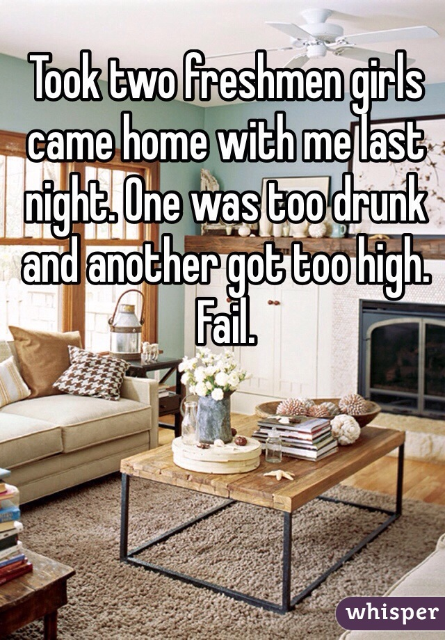 Took two freshmen girls came home with me last night. One was too drunk and another got too high. Fail.