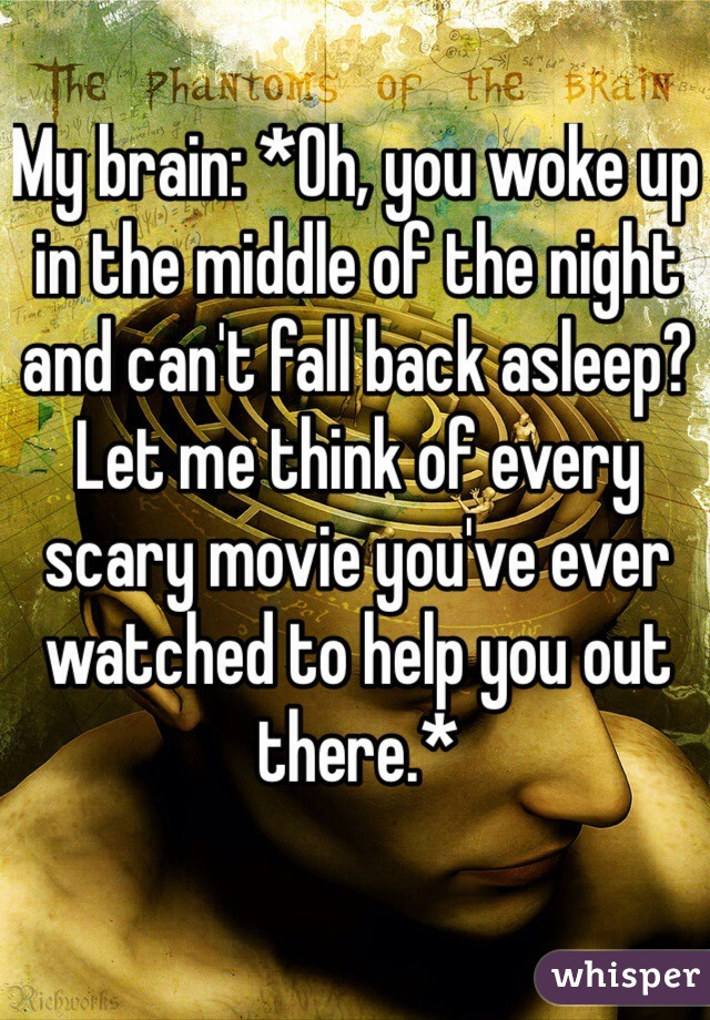 My brain: *Oh, you woke up in the middle of the night and can't fall back asleep? Let me think of every scary movie you've ever watched to help you out there.*