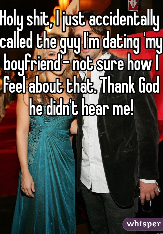 Holy shit, I just accidentally called the guy I'm dating 'my boyfriend'- not sure how I feel about that. Thank God he didn't hear me!
