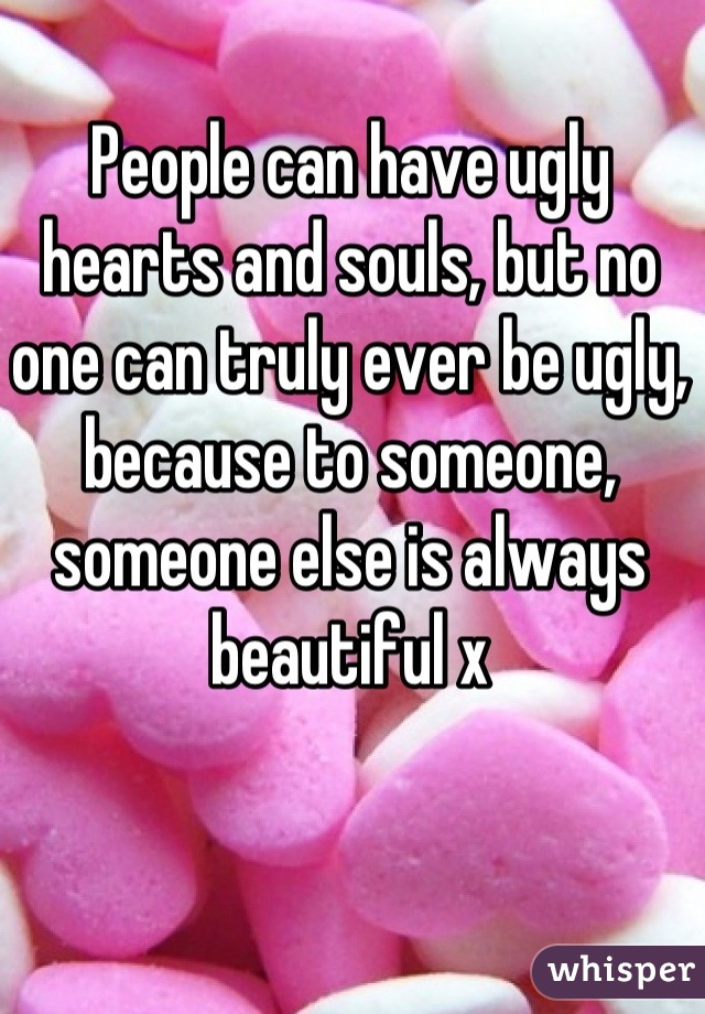 People can have ugly hearts and souls, but no one can truly ever be ugly, because to someone, someone else is always beautiful x
