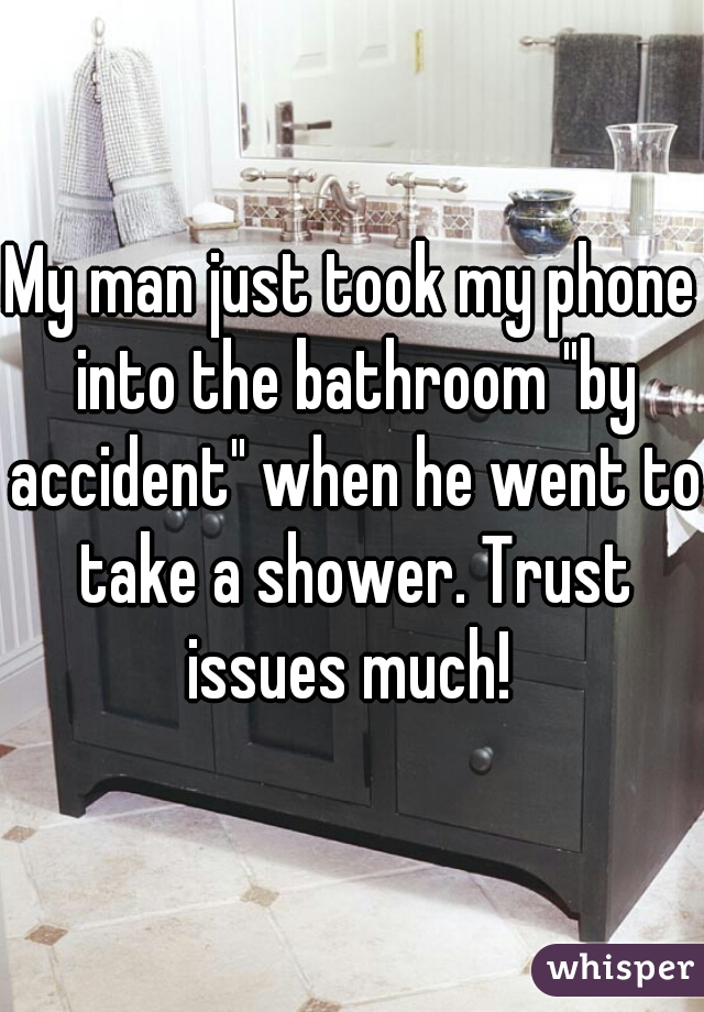 """My man just took my phone into the bathroom """"by accident"""" when he went to take a shower. Trust issues much!"""