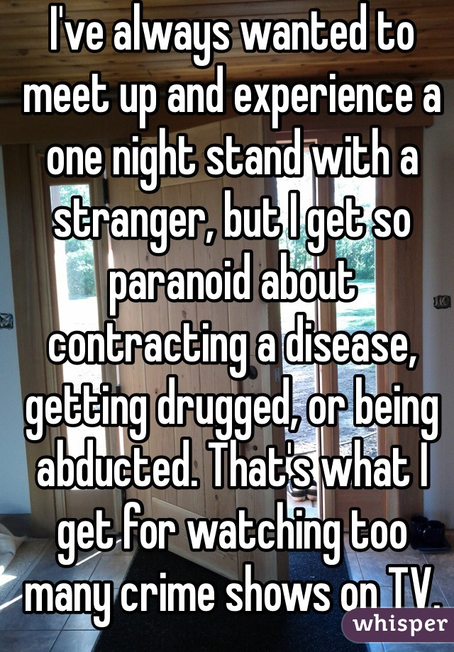 I've always wanted to meet up and experience a one night stand with a stranger, but I get so paranoid about contracting a disease, getting drugged, or being abducted. That's what I get for watching too many crime shows on TV.