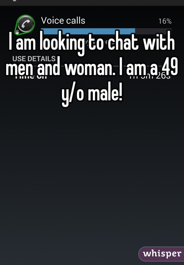 I am looking to chat with men and woman. I am a 49 y/o male!