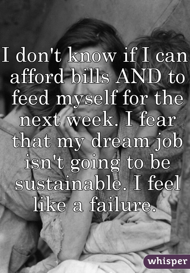 I don't know if I can afford bills AND to feed myself for the next week. I fear that my dream job isn't going to be sustainable. I feel like a failure.
